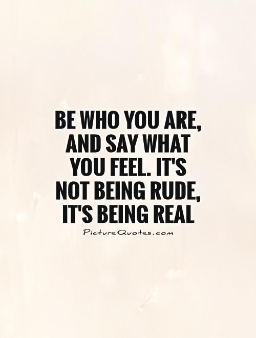 Be who you are, and say what you feel. It's not being rude, it's being real Picture Quote #1