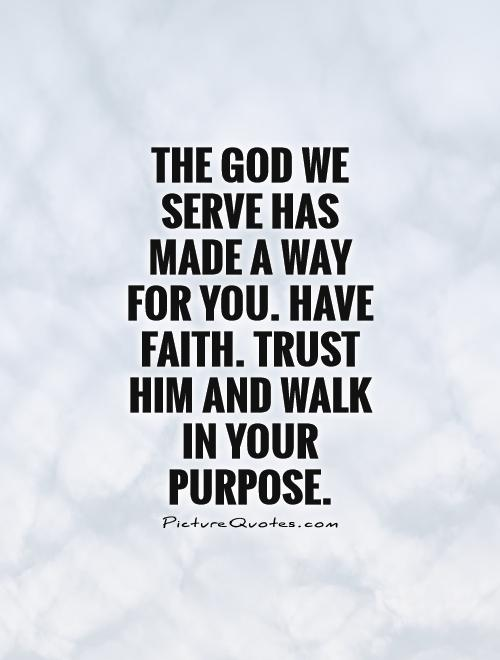http://img.picturequotes.com/2/9/8327/the-god-we-serve-has-made-a-way-for-you-have-faith-trust-him-and-walk-in-your-purpose-quote-1.jpg