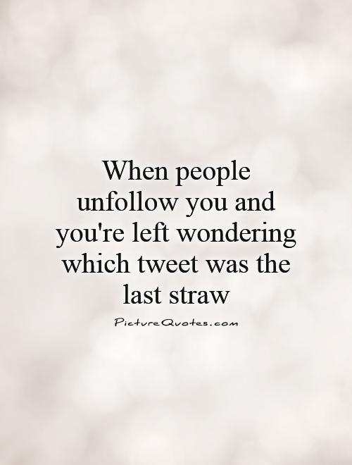 When people unfollow you and you're left wondering which tweet was the last straw Picture Quote #1