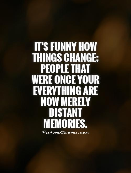 It's funny how things change; people that were once your everything are now merely distant memories Picture Quote #1