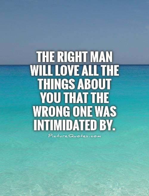 The right man will love all the things about you that the wrong one was intimidated by Picture Quote #1