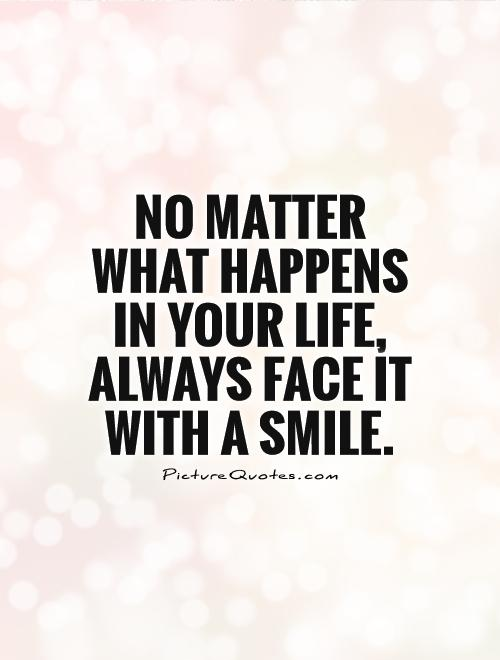 No matter what happens in your life, always face it with a smile Picture Quote #1