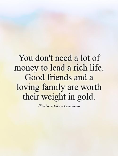 You don't need a lot of money to lead a rich life. Good friends and a loving family are worth their weight in gold Picture Quote #1