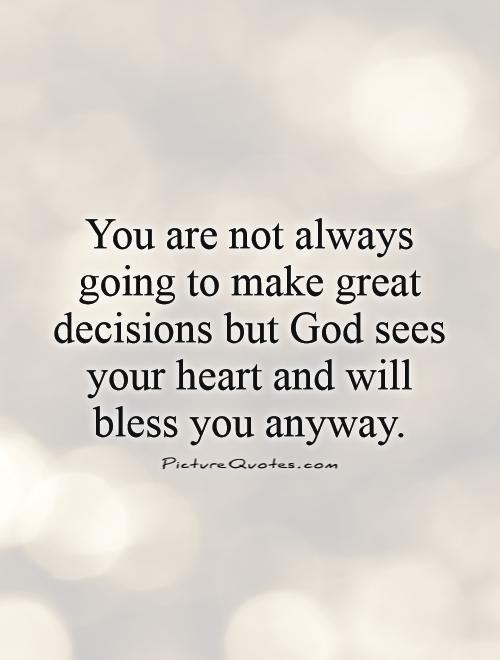 You are not always going to make great decisions but God sees your heart and will bless you anyway Picture Quote #1