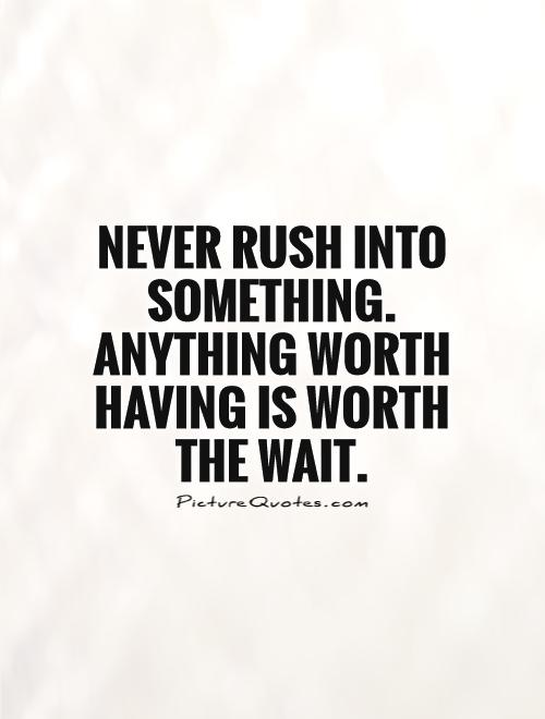 Never rush into something. Anything worth having is worth  the wait Picture Quote #1