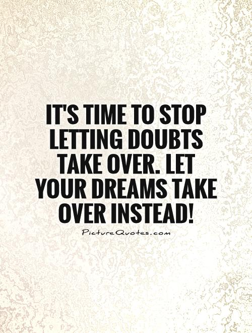 It's time to stop letting doubts take over. Let your dreams take over instead! Picture Quote #1