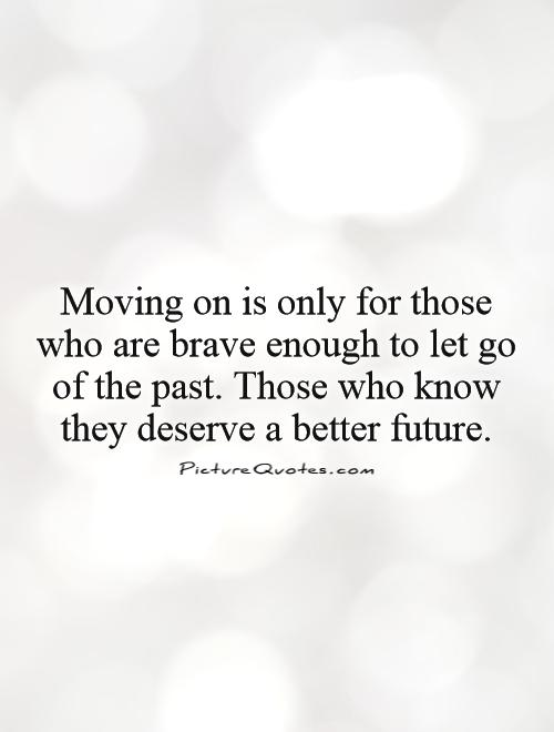 Moving on is only for those who are brave enough to let go of the past. Those who know they deserve a better future Picture Quote #1