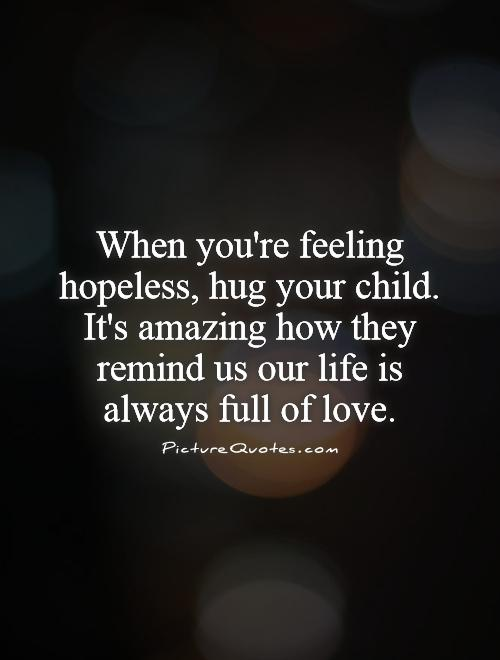 When you're feeling hopeless, hug your child. It's amazing how they remind us our life is always full of love Picture Quote #1