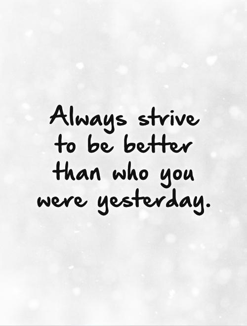 Always strive to be better than who you were yesterday Picture Quote #1