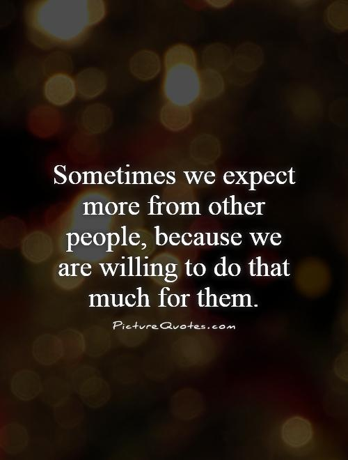 Sometimes we expect more from other people, because we are willing to do that much for them Picture Quote #1