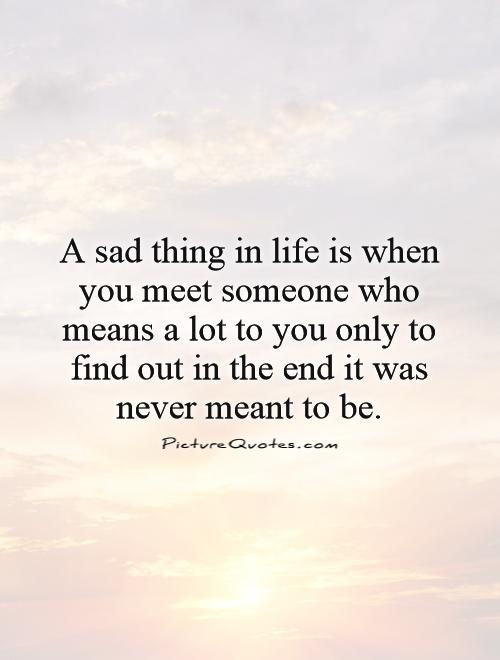 A sad thing in life is when you meet someone who means a lot to you only to find out in the end it was never meant to be Picture Quote #1