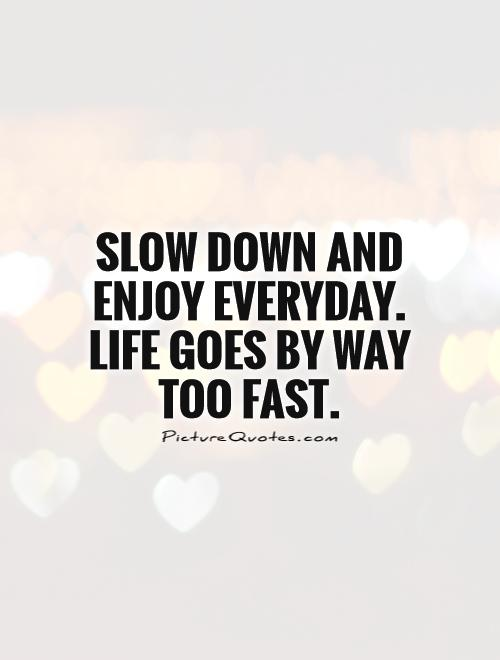Slow down and enjoy everyday. Life goes by way too fast Picture Quote #1