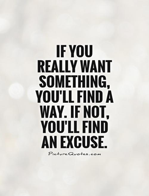 If you  really want something, you'll find a way. If not, you'll find  an excuse Picture Quote #1