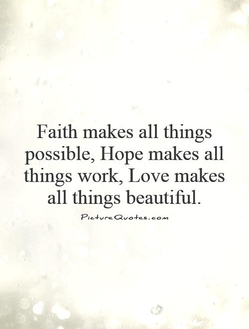 Faith makes all things possible, Hope makes all things work, Love makes all things beautiful Picture Quote #1