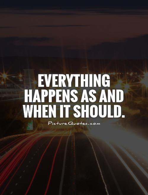 Everything happens as and when it should Picture Quote #1