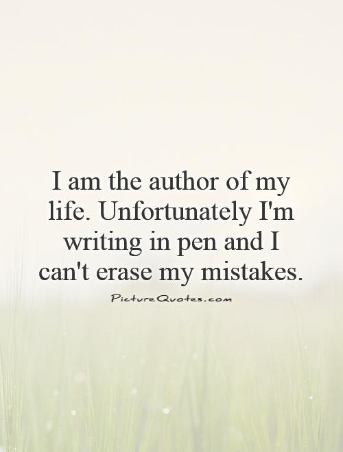 I am the author of my life. Unfortunately I'm writing in pen and I can't erase my mistakes Picture Quote #1