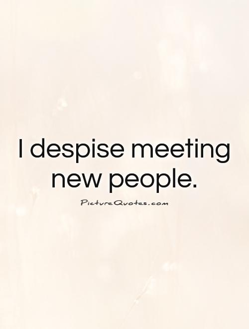 I despise meeting new people Picture Quote #1