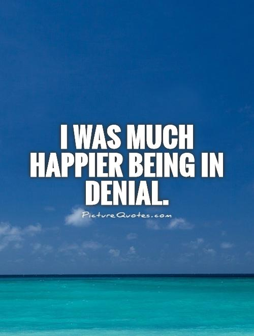 I was much happier being in denial Picture Quote #1