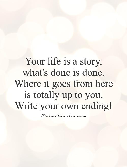 Your life is a story, what's done is done. Where it goes from here is totally up to you. Write your own ending! Picture Quote #1
