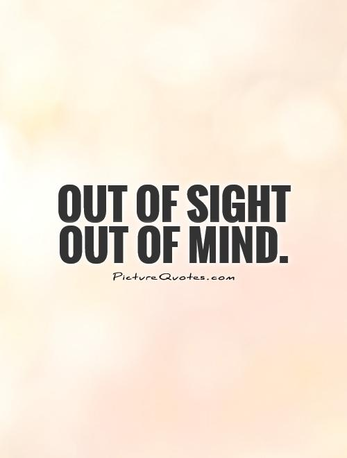 Out of sight out of mind Picture Quote #1