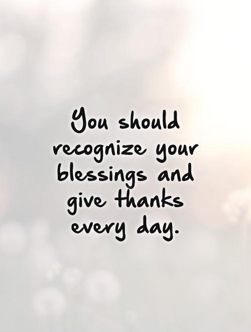 You should recognize your blessings and give thanks every day Picture Quote #1