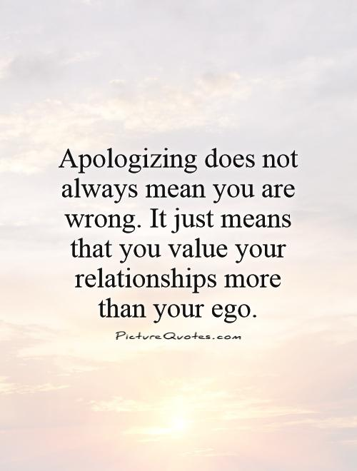 Apologizing does not always mean you are wrong. It just means that you value your relationships more than your ego Picture Quote #1