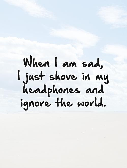 When I am sad,  I just shove in my headphones and ignore the world Picture Quote #1