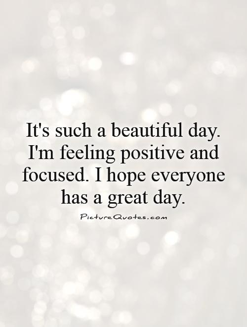 Day i m feeling positive and focused i hope everyone has a great day