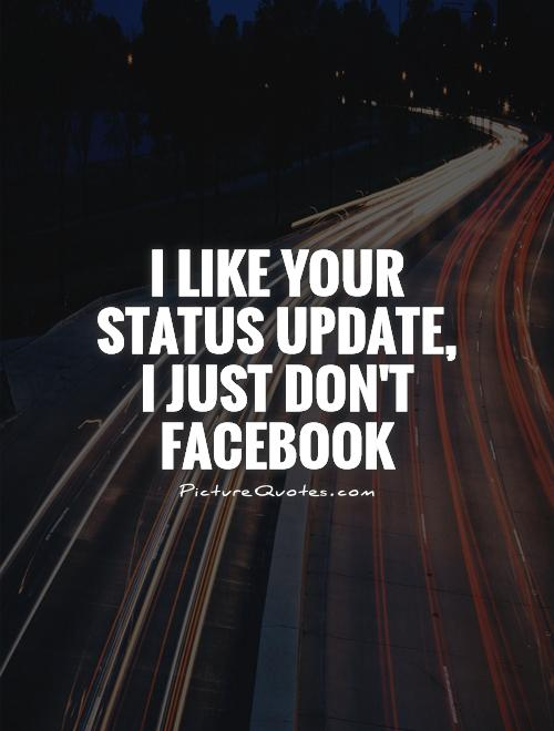 I like your status update, I just don't Facebook  Picture Quote #1