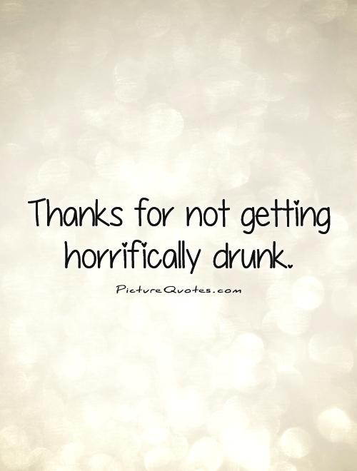 Thanks for not getting horrifically drunk Picture Quote #1