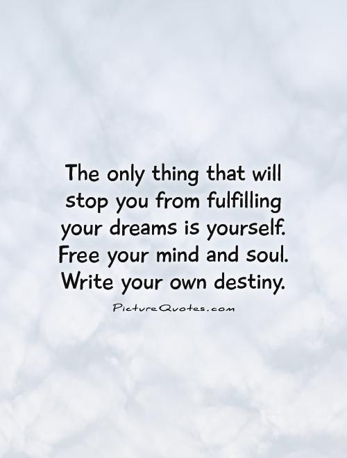The only thing that will stop you from fulfilling your dreams is yourself. Free your mind and soul. Write your own destiny Picture Quote #1