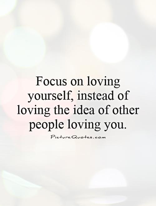Focus on loving yourself, instead of loving the idea of other people loving you Picture Quote #1