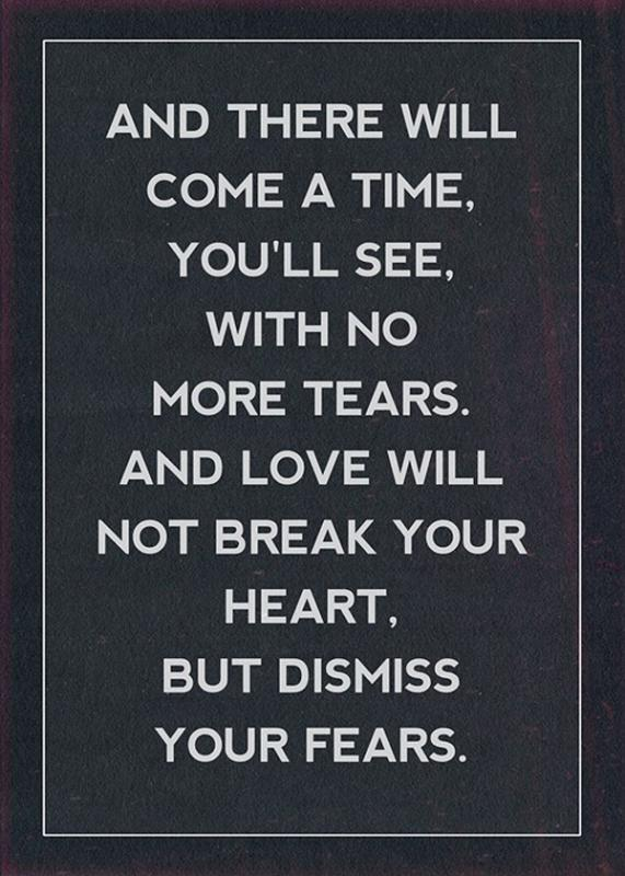 And there will come a time, you'll see, with no more tears. And love will not break your heart, but dismiss your fears Picture Quote #1
