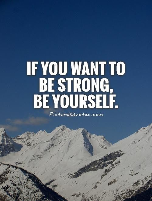 If you want to  be strong,  be yourself Picture Quote #1