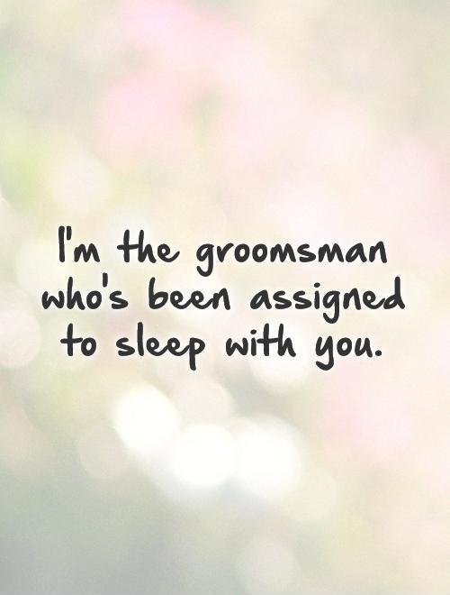 I'm the groomsman who's been assigned to sleep with you Picture Quote #1