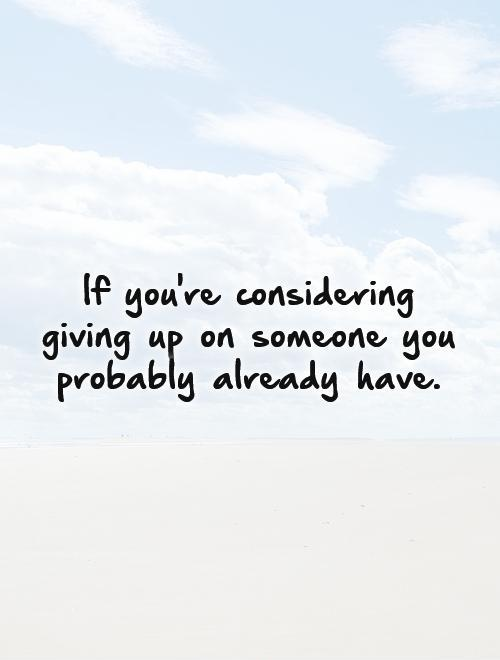 If you're considering giving up on someone you probably already have Picture Quote #1