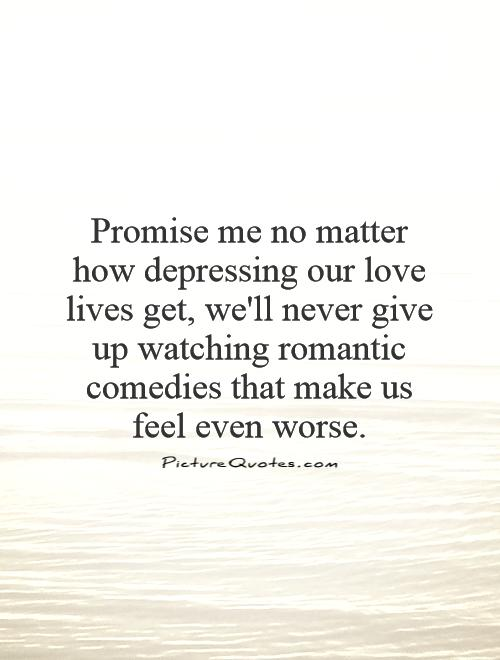 Promise me no matter how depressing our love lives get, we'll never give up watching romantic comedies that make us feel even worse Picture Quote #1