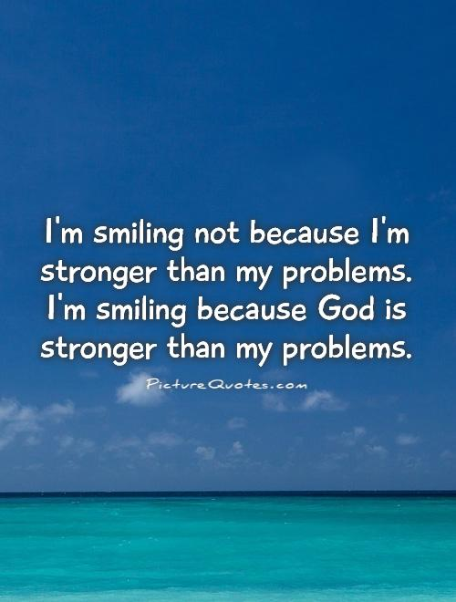 I'm smiling not because I'm stronger than my problems. I'm smiling because God is stronger than my problems Picture Quote #1