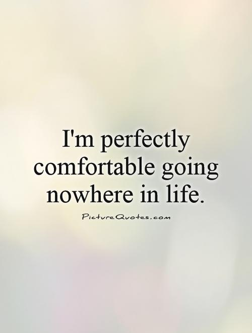 I'm perfectly comfortable going nowhere in life Picture Quote #1
