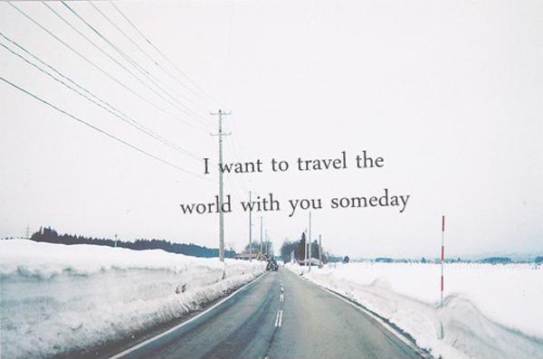 I want to travel the world with you someday Picture Quote #1