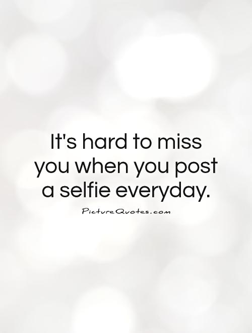 It's hard to miss you when you post a selfie everyday Picture Quote #1
