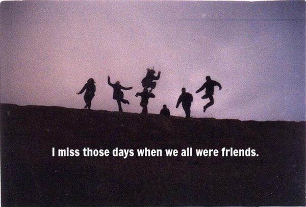 I miss those days when we were all friends Picture Quote #1