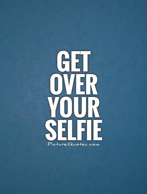 Get over your selfie Picture Quote #1