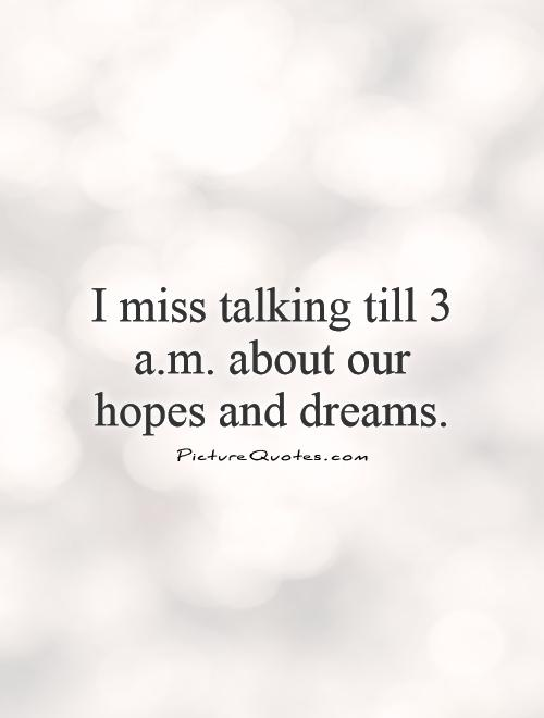 I miss talking till 3 a.m. about our hopes and dreams Picture Quote #1