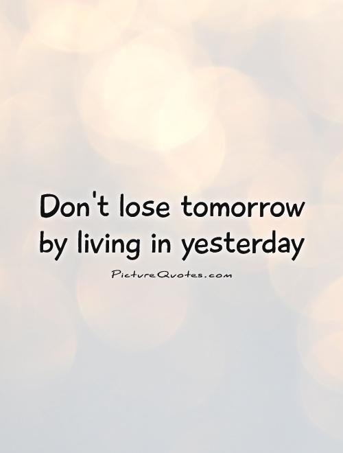 Don't lose tomorrow by living in yesterday Picture Quote #1