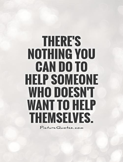 There's nothing you can do to help someone who doesn't want to help themselves Picture Quote #1