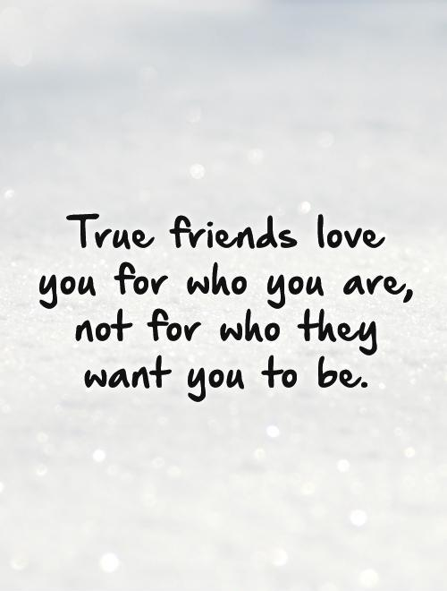 Friends Love Quotes New True Friends Love You For Who You Are Not For Who They Want You