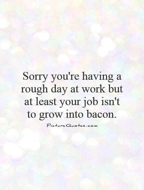Sorry you're having a rough day at work but at least your job isn't to grow into bacon Picture Quote #1