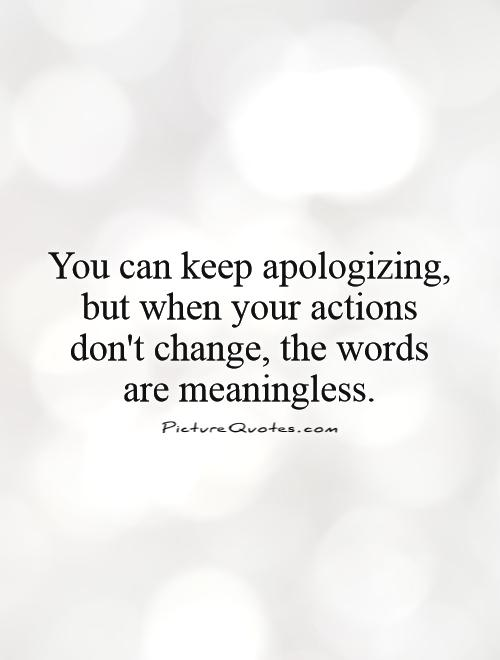 You can keep apologizing, but when your actions don't change, the words are meaningless Picture Quote #1