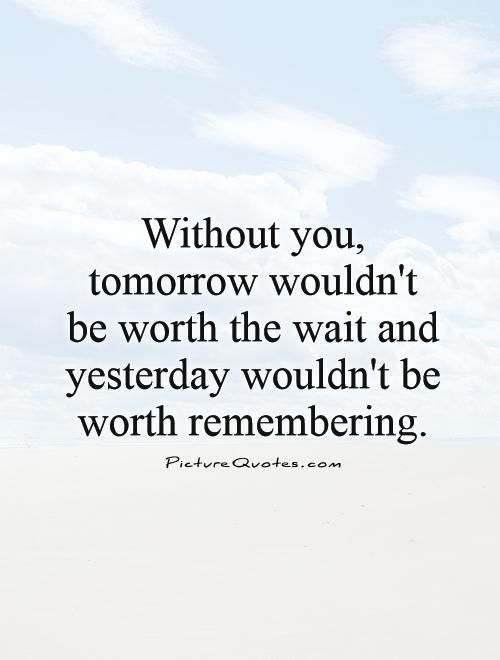Without you, tomorrow wouldn't be worth the wait and yesterday wouldn't be worth remembering Picture Quote #1
